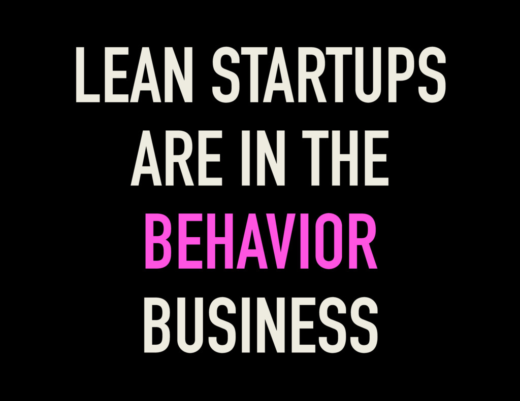 LEAN STARTUPS ARE IN THE BEHAVIOR BUSINESS