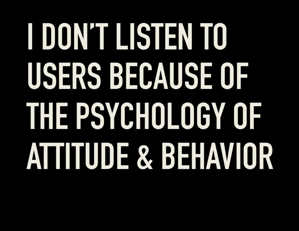 I DON'T LISTEN TO USERS BECAUSE OF THE PSYCHOLO...