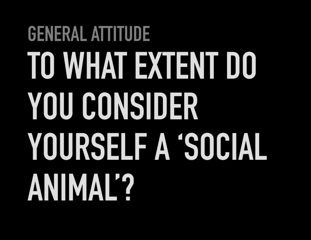 GENERAL ATTITUDE TO WHAT EXTENT DO YOU CONSIDER...