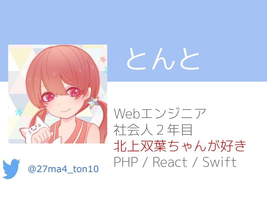 とんと Webエンジニア 社会人2年目 北上双葉ちゃんが好き PHP / React / Sw...