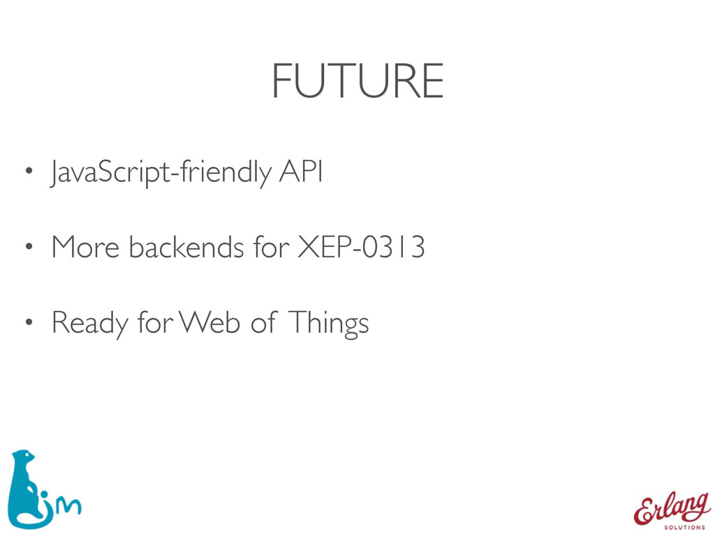 FUTURE • JavaScript-friendly API • More backend...