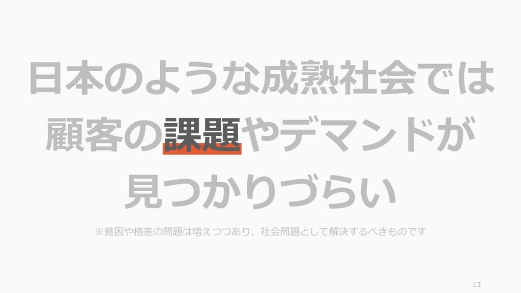 13 日本のような成熟社会では 顧客の課題やデマンドが 見つかりづらい ※貧困や格差の問題は増...