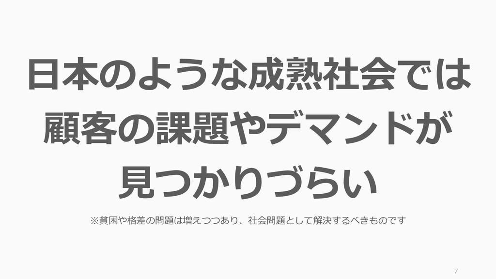7 日本のような成熟社会では 顧客の課題やデマンドが 見つかりづらい ※貧困や格差の問題は増え...