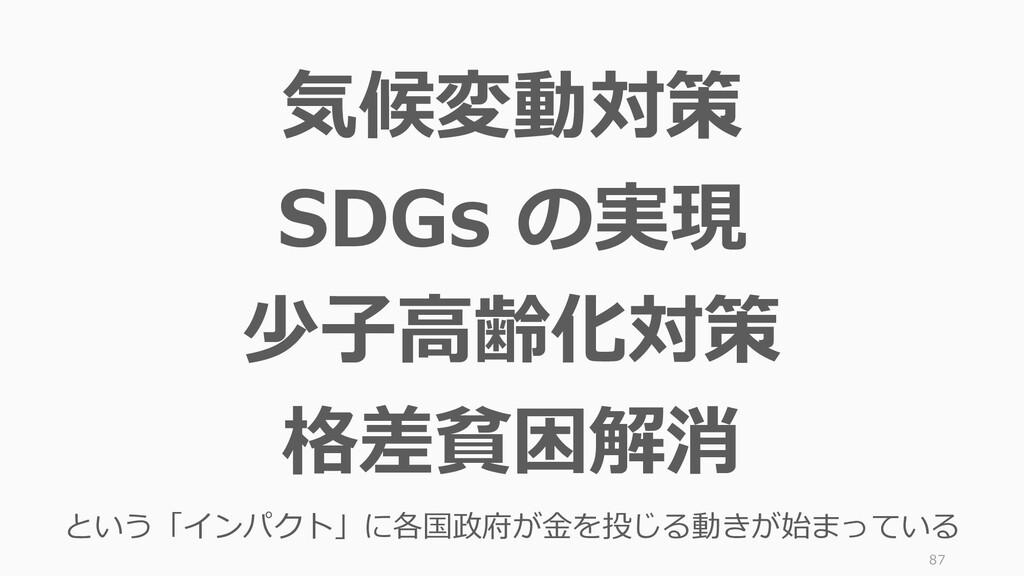87 気候変動対策 SDGs の実現 少子高齢化対策 格差貧困解消 という「インパクト」に各国...