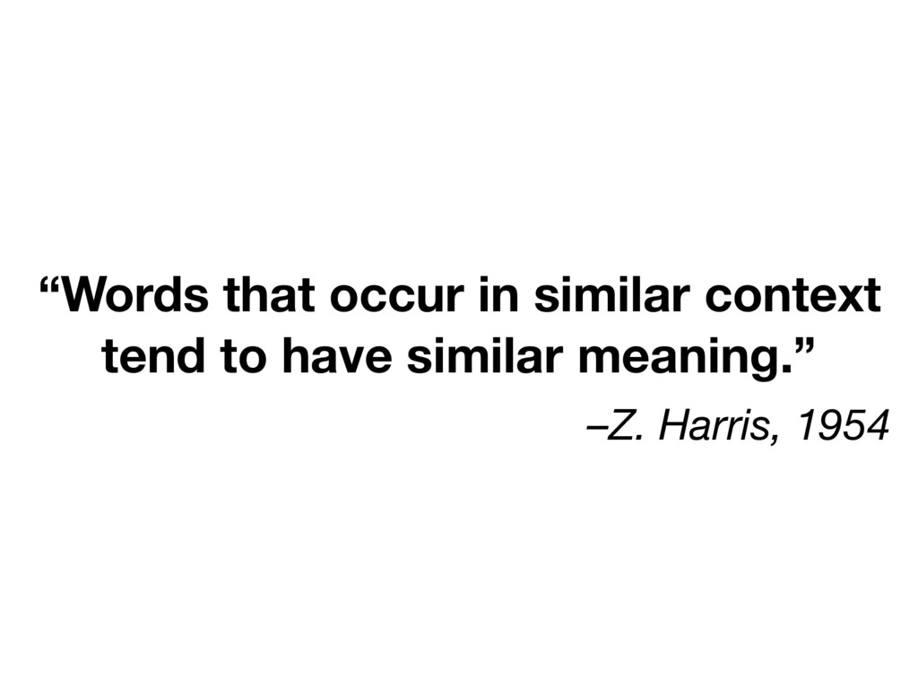 "–Z. Harris, 1954 ""Words that occur in similar c..."