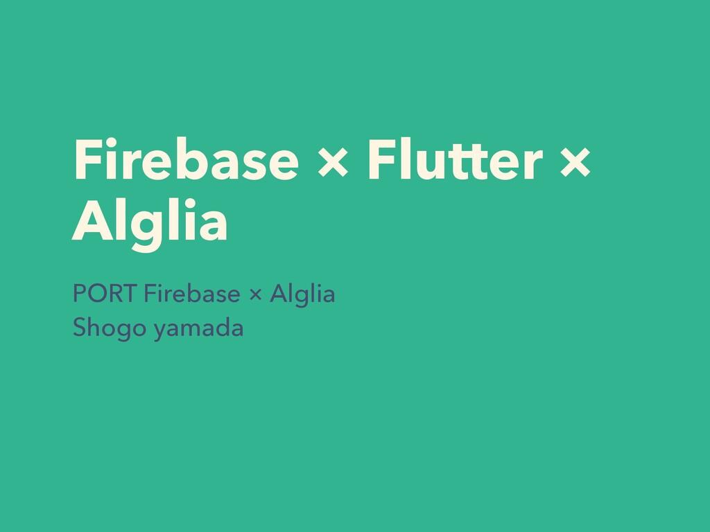 Firebase × Flutter × Alglia PORT Firebase × Alg...