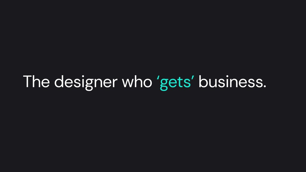 The designer who 'gets' business.