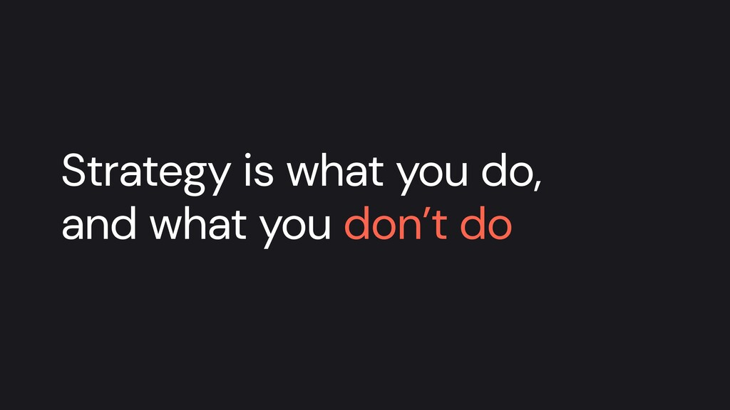 Strategy is what you do, and what you don't do