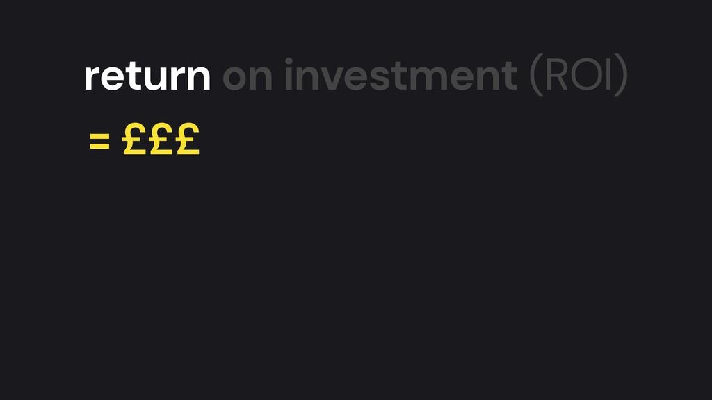 return on investment (ROI) = £££