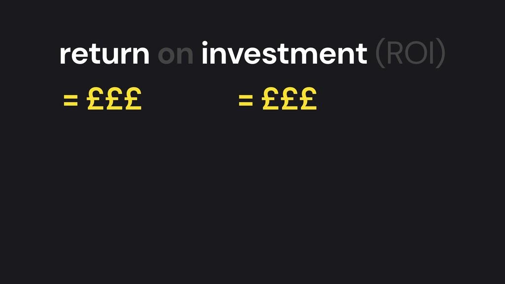return on investment (ROI) = £££ = £££