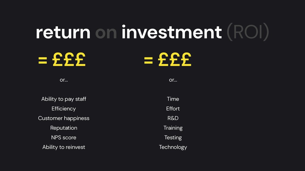 return on investment (ROI) = £££ = £££ or…   Ab...
