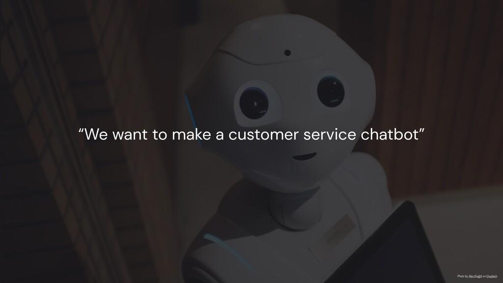 """We want to make a customer service chatbot"" Ph..."