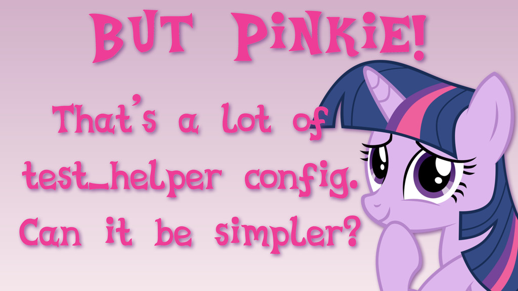 But Pinkie! That's a lot of test_helper config....