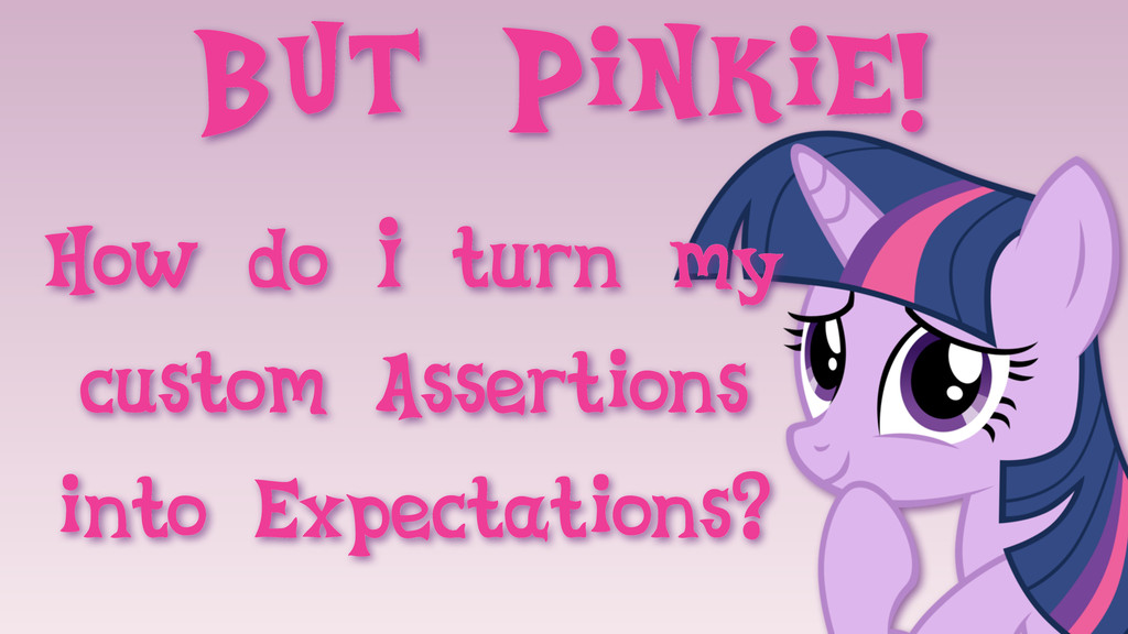 But Pinkie! How do I turn my custom Assertions ...