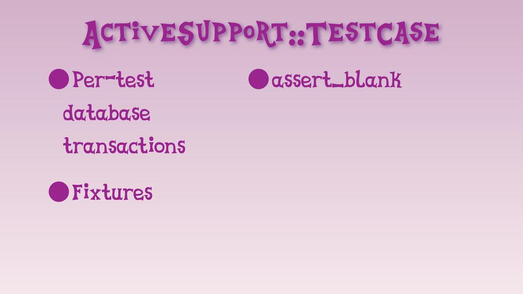 ActiveSupport::TestCase •Per-test database tran...