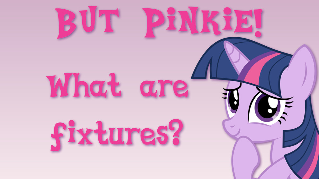 But Pinkie! What are fixtures?