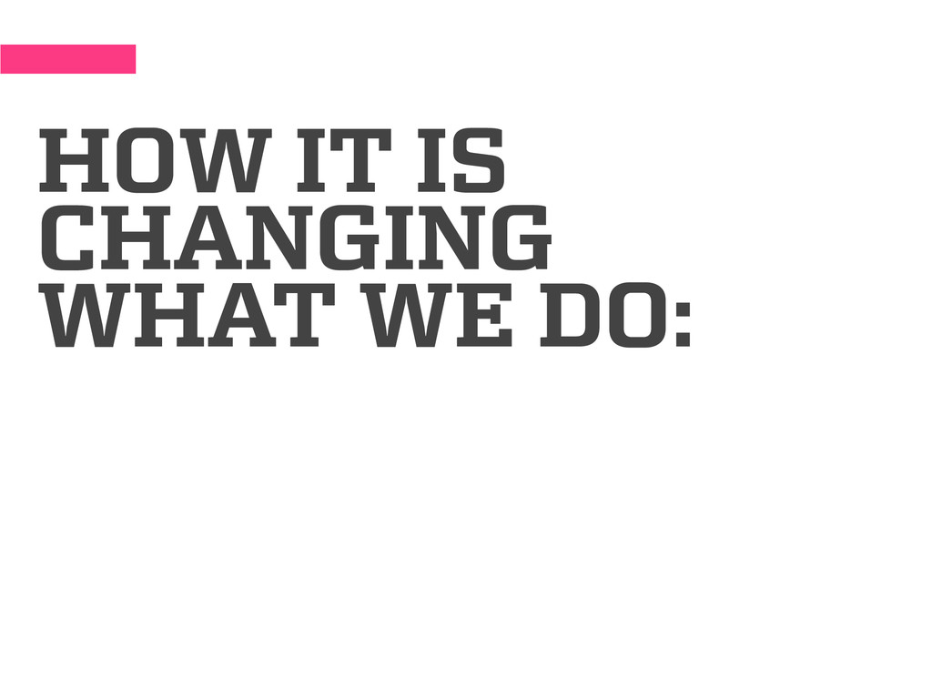 HOW IT IS CHANGING WHAT WE DO: