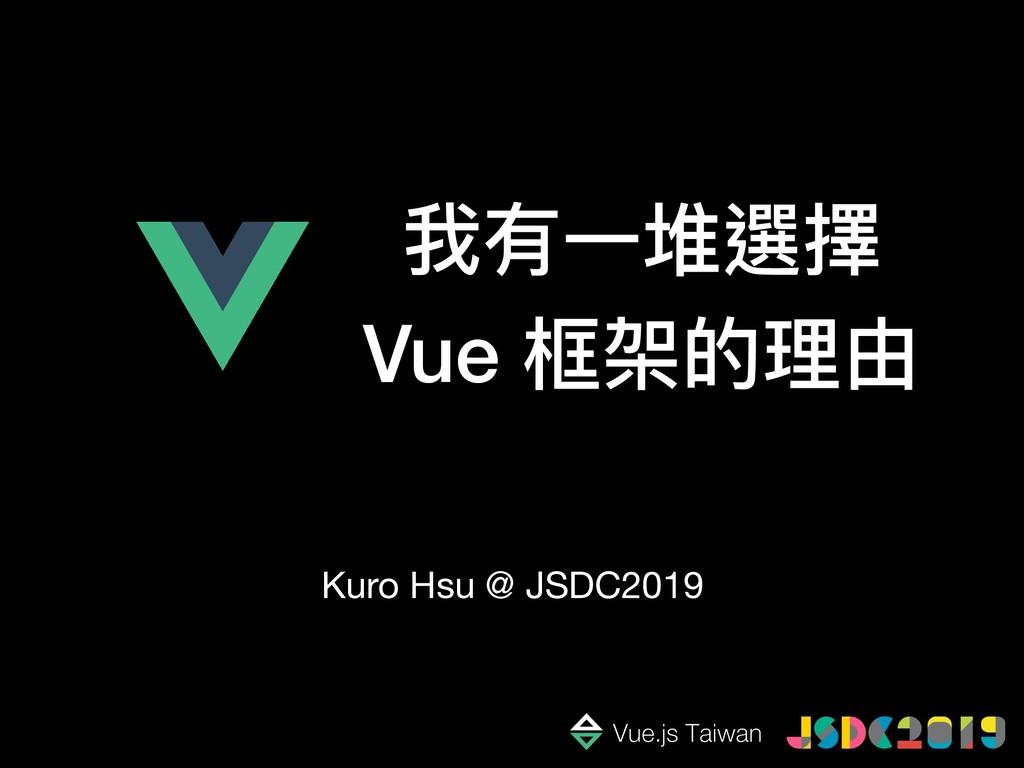 我有⼀一堆選擇 Vue 框架的理理由 Kuro Hsu @ JSDC2019