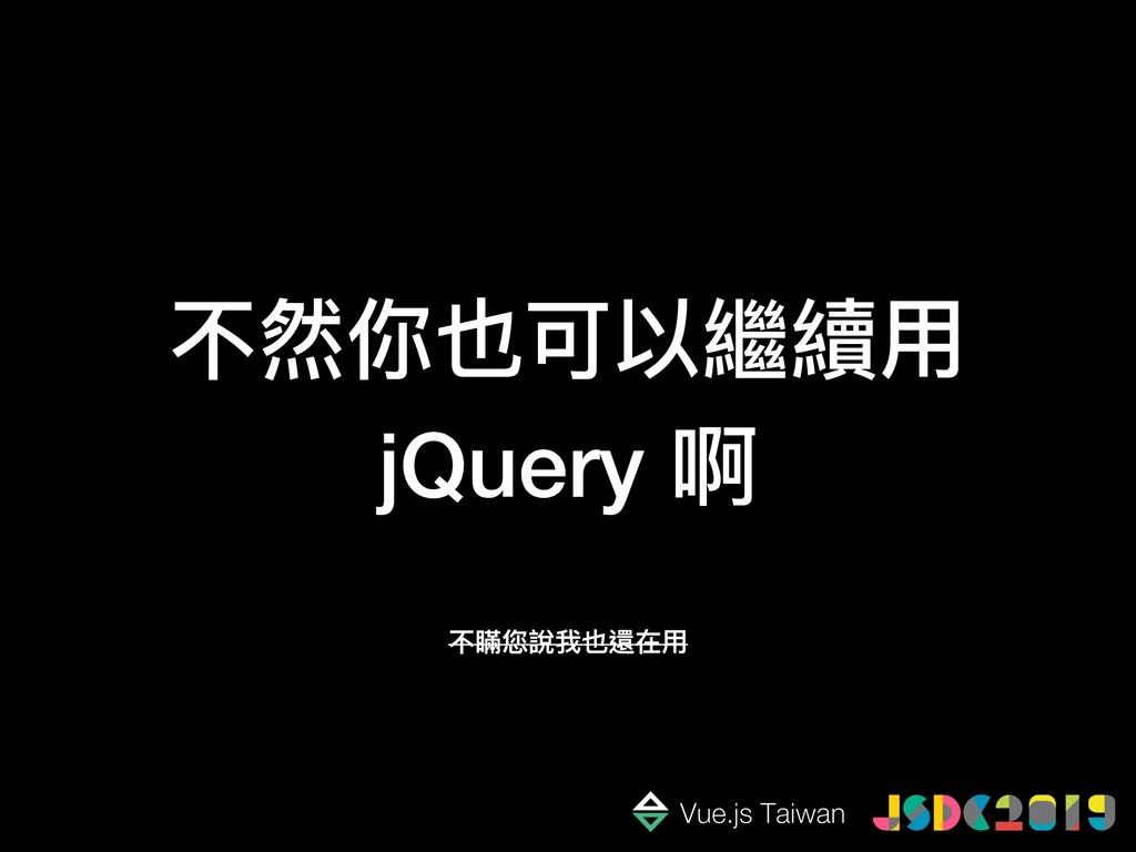 不然你也可以繼續⽤用 jQuery 啊 不瞞您說我也還在⽤用