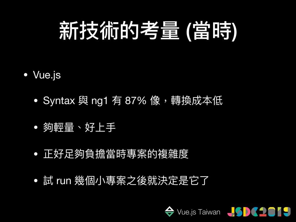 新技術的考量量 (當時) • Vue.js  • Syntax 與 ng1 有 87% 像,轉...
