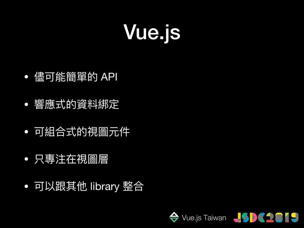 Vue.js • 儘可能簡單的 API  • 響應式的資料綁定  • 可組合式的視圖元件  •...