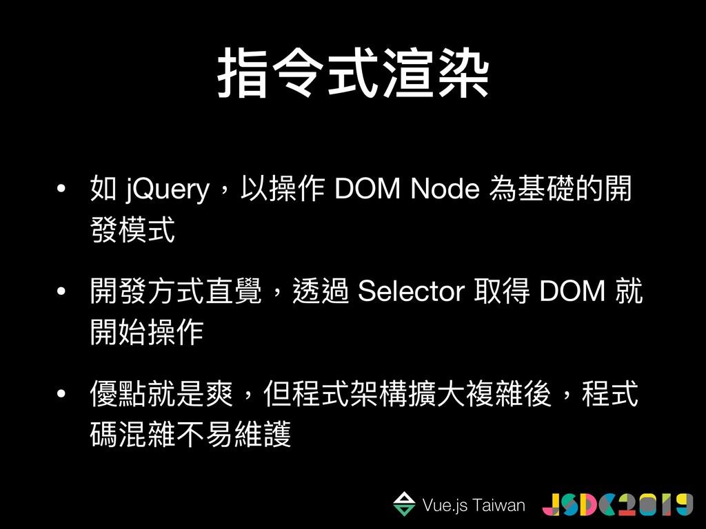 指令式渲染 • 如 jQuery,以操作 DOM Node 為基礎的開 發模式  • 開發⽅方...