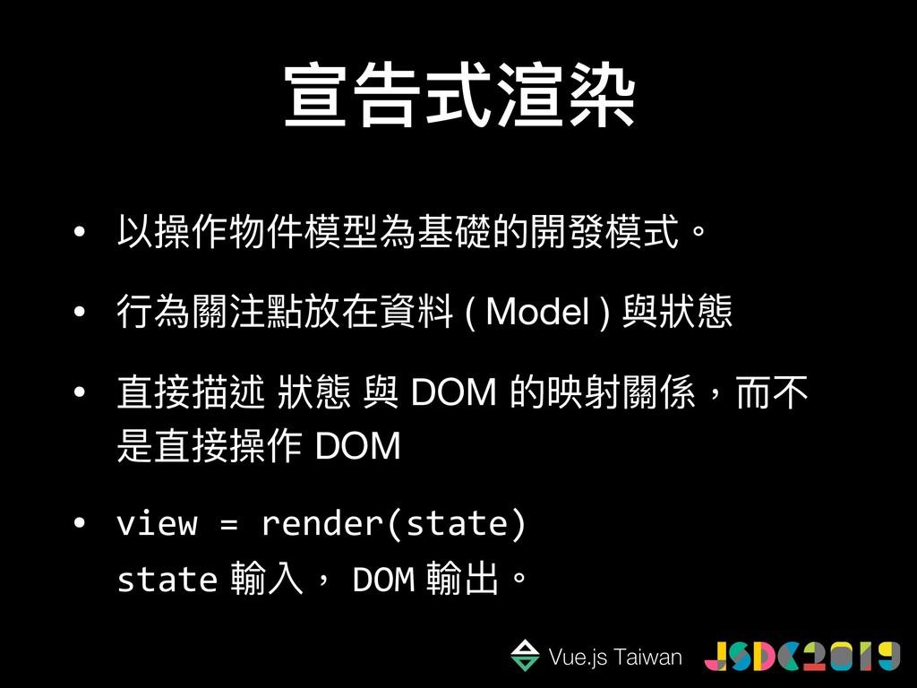 宣告式渲染 • 以操作物件模型為基礎的開發模式。  • ⾏行行為關注點放在資料 ( Model...