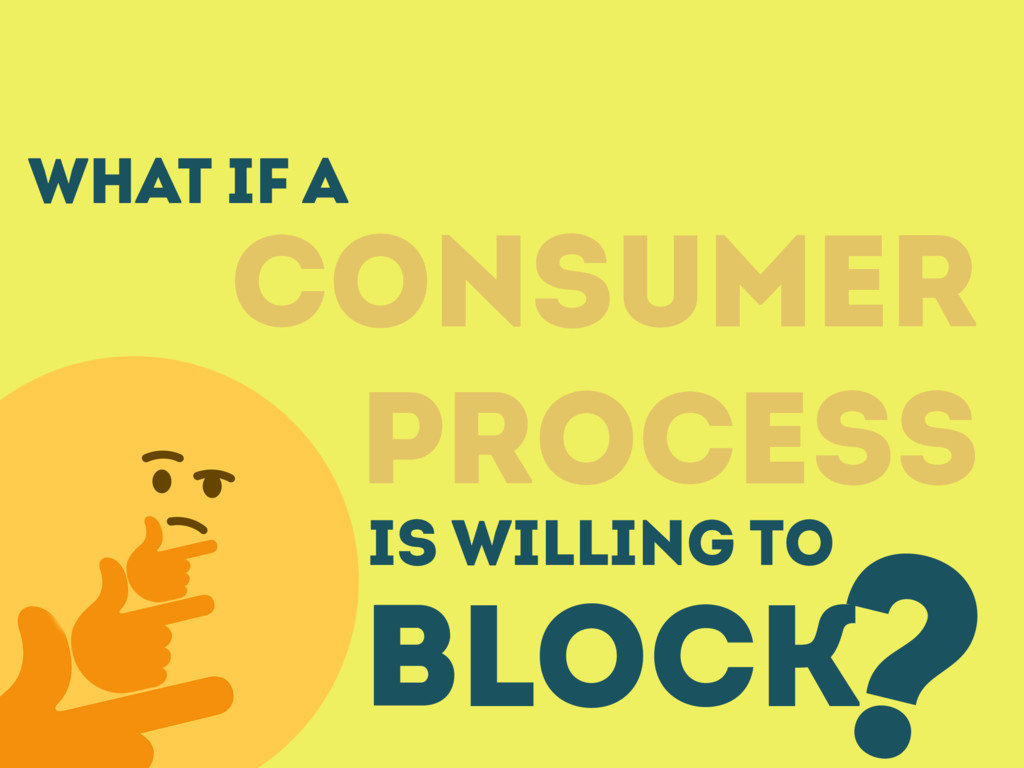 What IF A CONSUMER PROCESS BLOCK ? IS WILLING TO