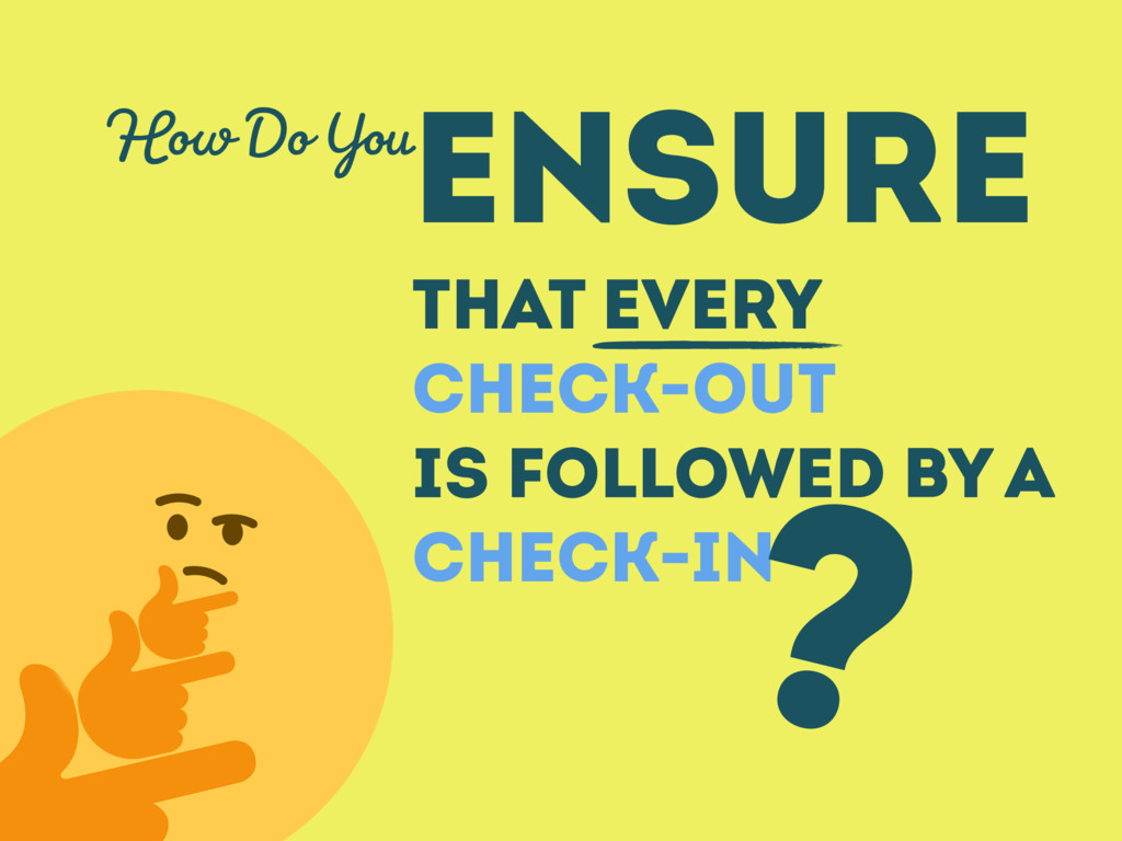 ENSURE THAT EVERY CHECK-OUT IS FOLLOWED BY A CH...