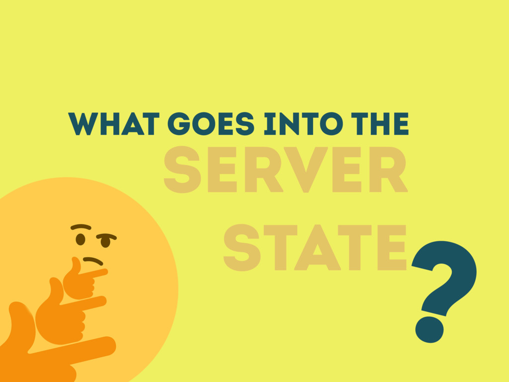What GOES INTO THE SERVER STATE ?