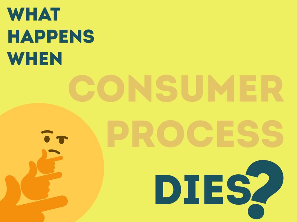 What happens when CONSUMER PROCESS DIES ?