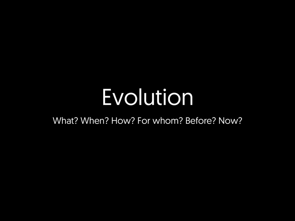 Evolution What? When? How? For whom? Before? No...