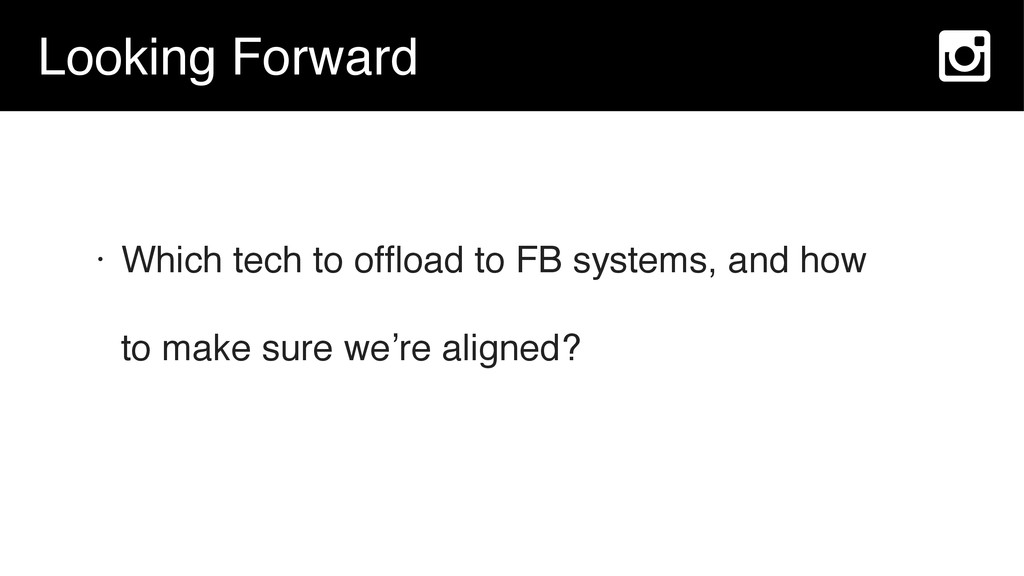 Looking Forward • Which tech to offload to FB sy...