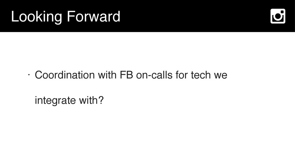 Looking Forward • Coordination with FB on-calls...