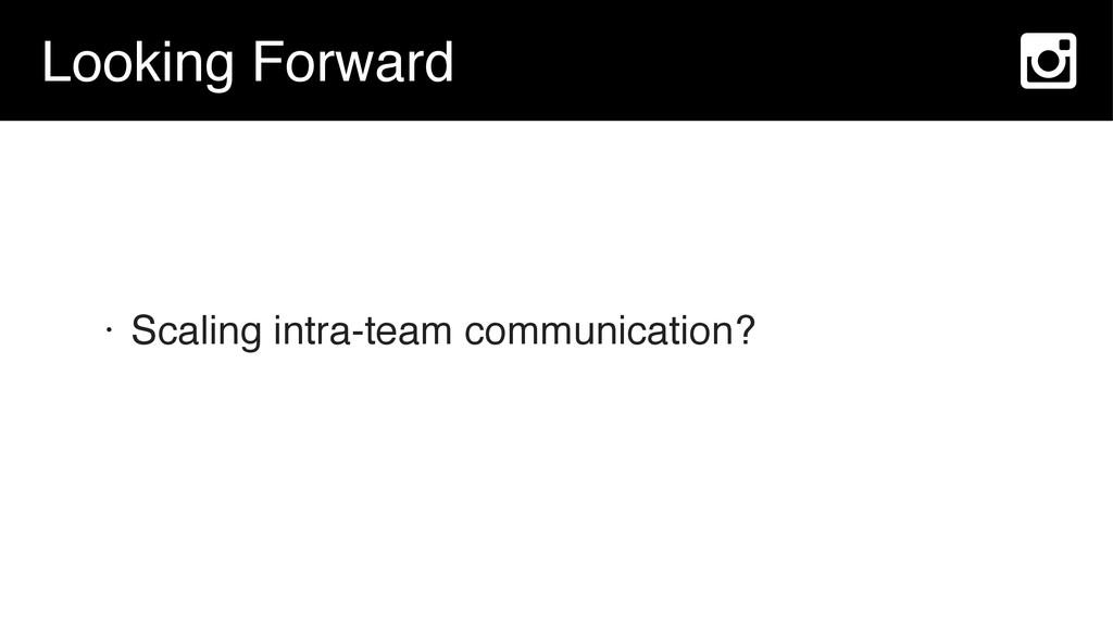 Looking Forward • Scaling intra-team communicat...