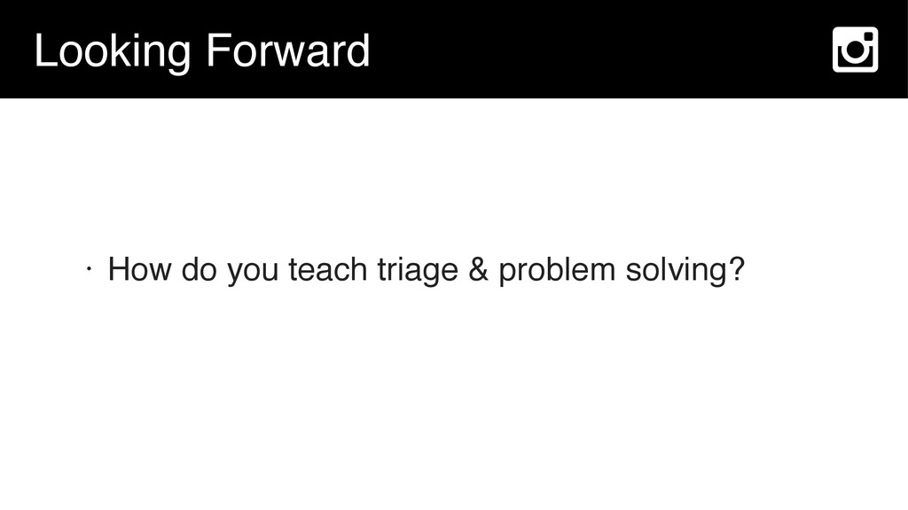 Looking Forward • How do you teach triage & pro...