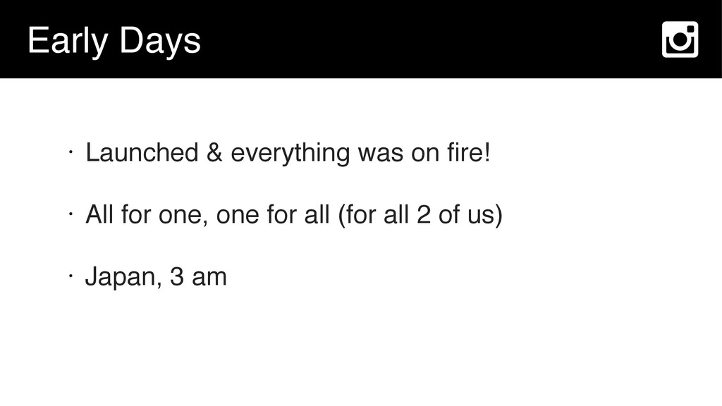Early Days • Launched & everything was on fire! ...