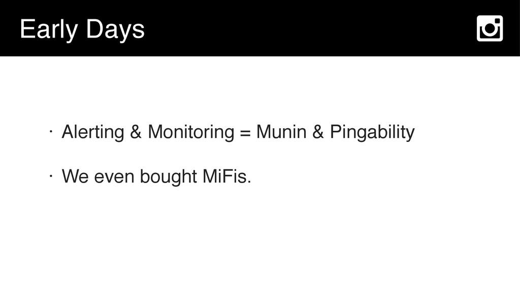 Early Days • Alerting & Monitoring = Munin & Pi...