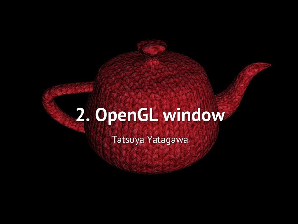2. OpenGL window Tatsuya Yatagawa