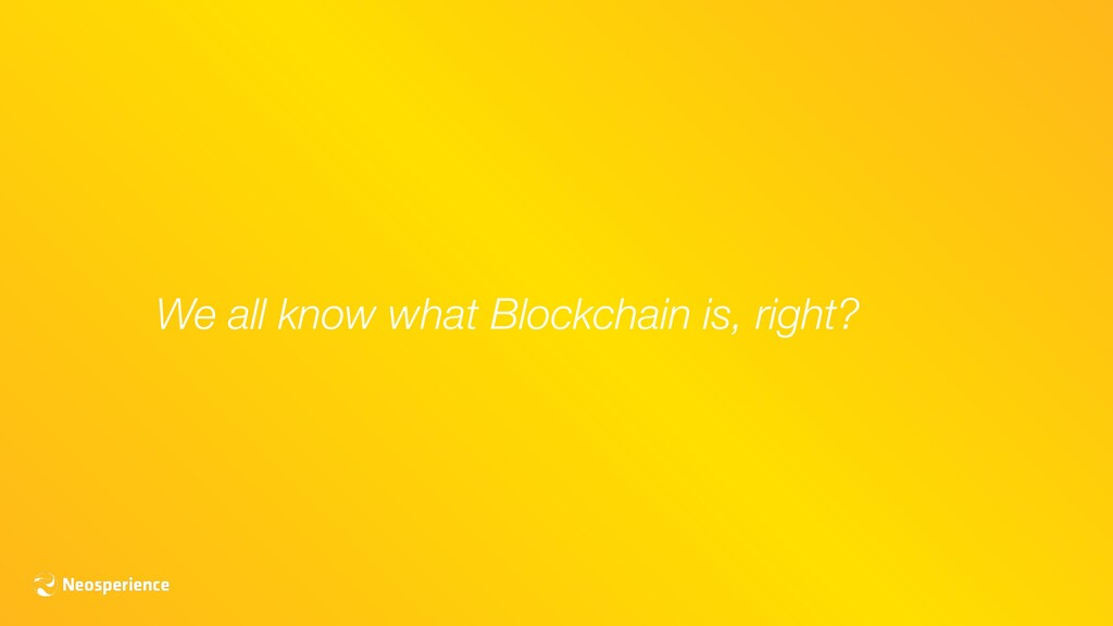 We all know what Blockchain is, right?