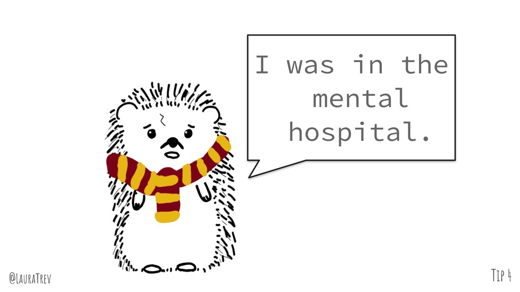 @LauraTrev Tip 4 I was in the mental hospital.