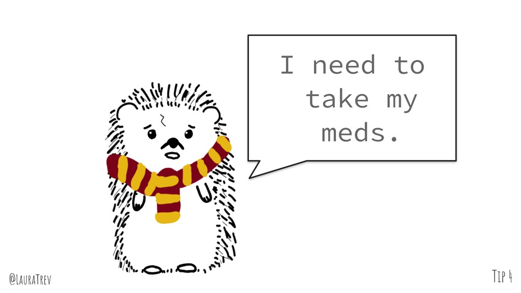@LauraTrev Tip 4 I need to take my meds.
