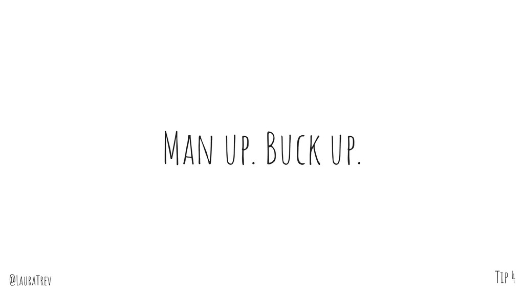 @LauraTrev Man up. Buck up. Tip 4