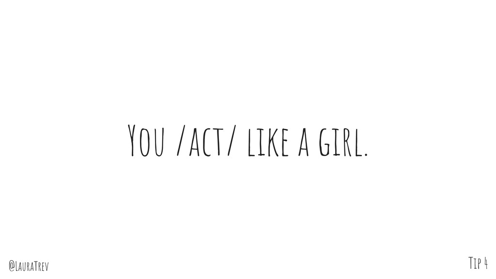 @LauraTrev You /act/ like a girl. Tip 4