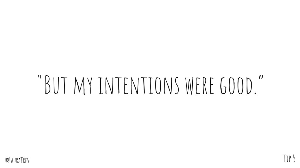 "@LauraTrev ""But my intentions were good."" Tip 5"
