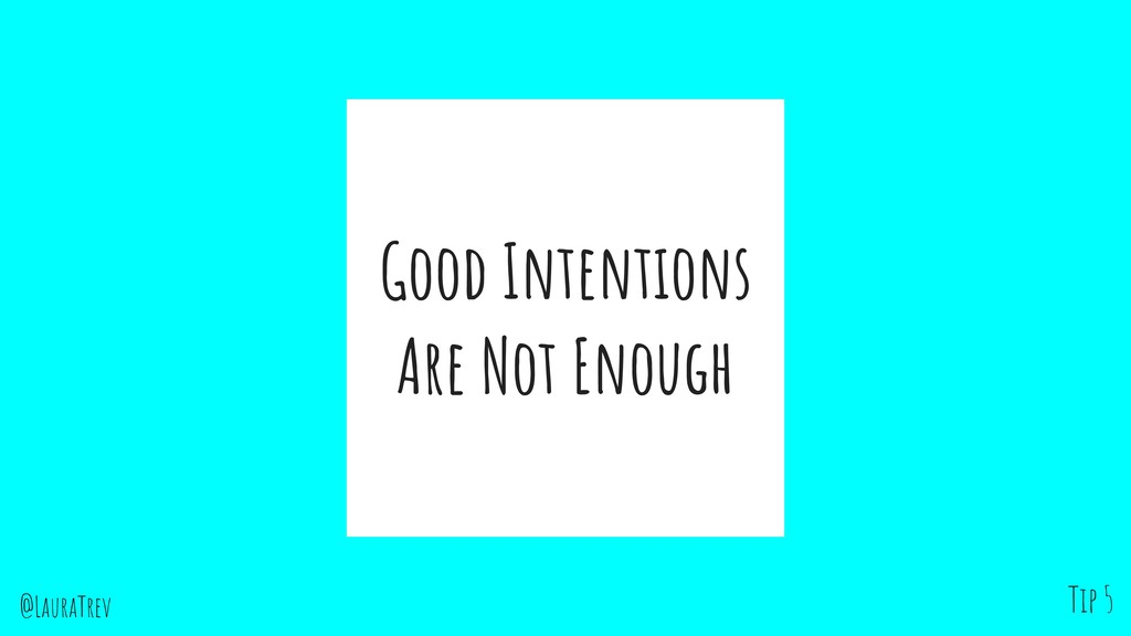 @LauraTrev Good Intentions Are Not Enough Tip 5