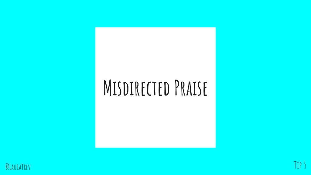 @LauraTrev Misdirected Praise Tip 5