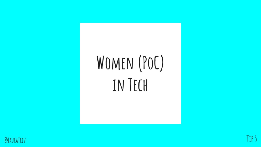 @LauraTrev Women (PoC) in Tech Tip 5