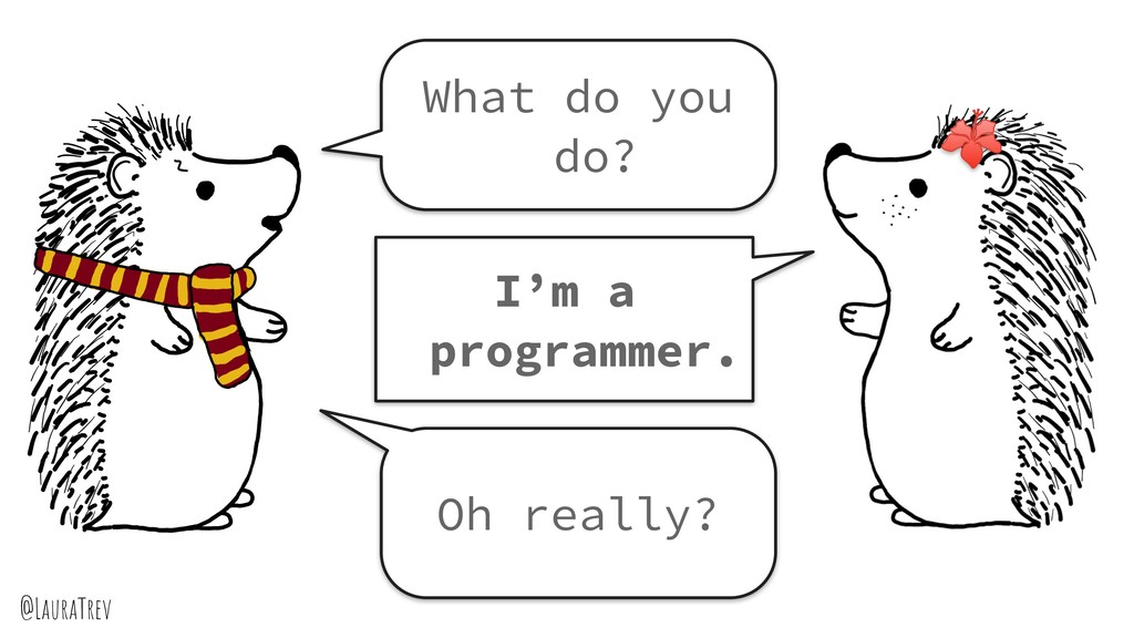@LauraTrev What do you do? I'm a programmer. Oh...