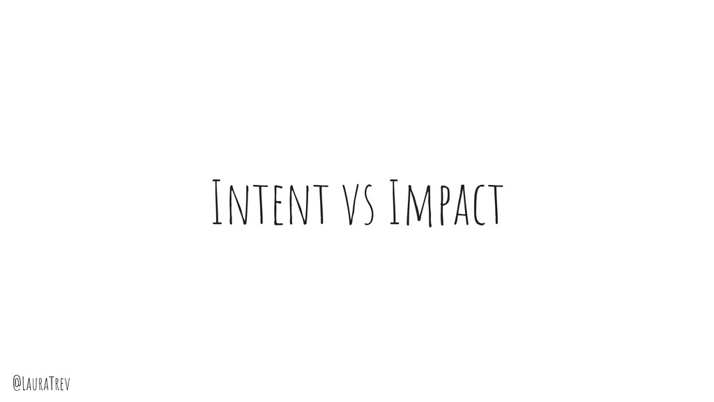 @LauraTrev Intent vs Impact